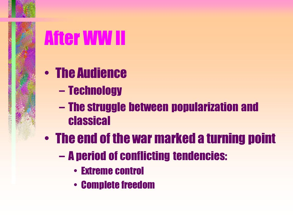 After WW II The Audience –Technology –The struggle between popularization and classical The end of the war marked a turning point –A period of conflicting tendencies: Extreme control Complete freedom