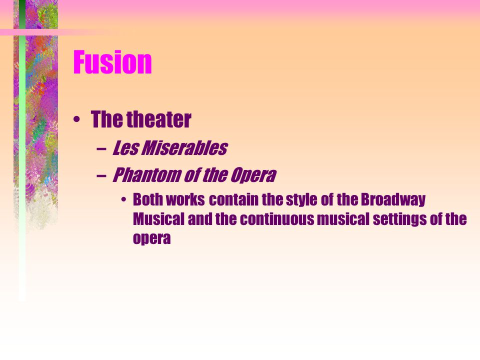 Fusion The theater –Les Miserables –Phantom of the Opera Both works contain the style of the Broadway Musical and the continuous musical settings of t