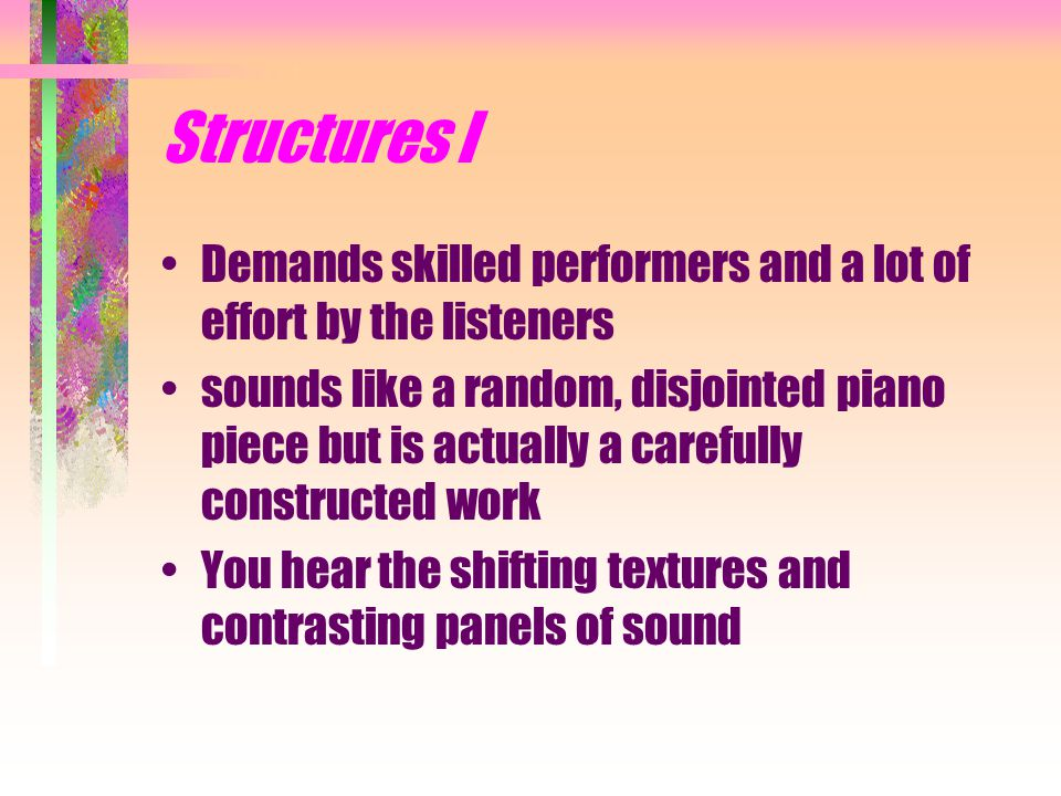 Structures I Demands skilled performers and a lot of effort by the listeners sounds like a random, disjointed piano piece but is actually a carefully constructed work You hear the shifting textures and contrasting panels of sound