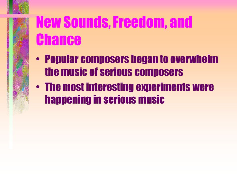 New Sounds Many experiments revolved around new technology provided by –Synthesizer –Tape recorder –Computer –New techniques on traditional instruments
