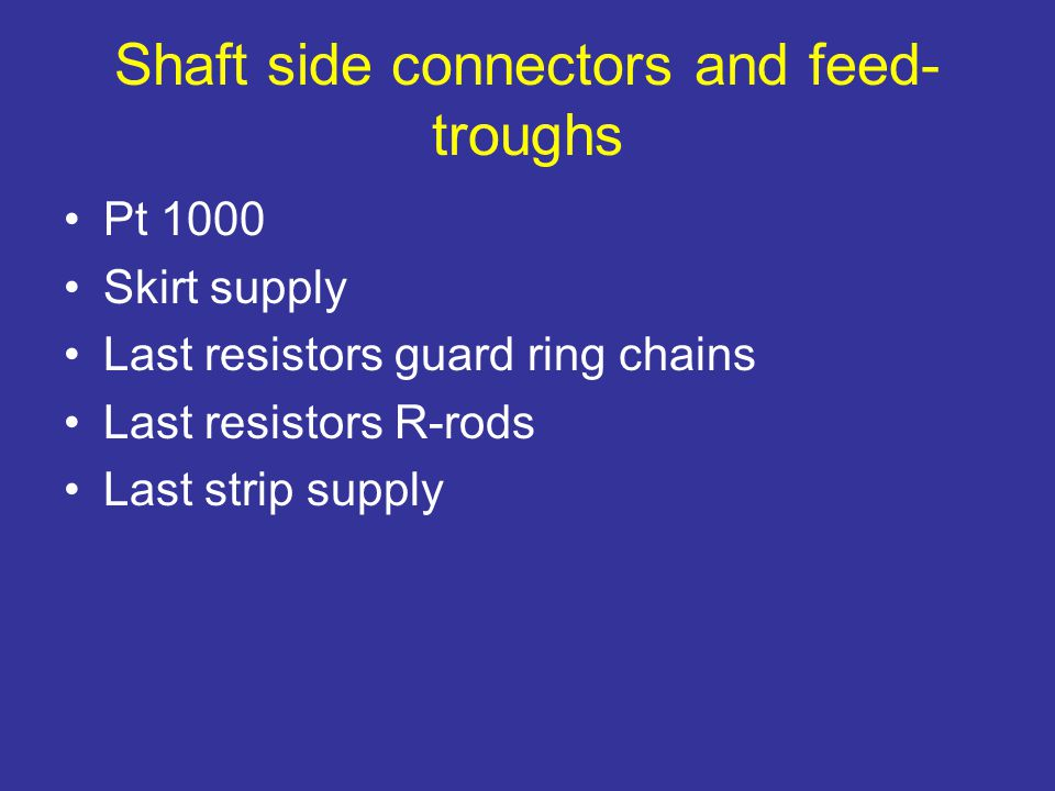 Shaft side connectors and feed- troughs Pt 1000 Skirt supply Last resistors guard ring chains Last resistors R-rods Last strip supply
