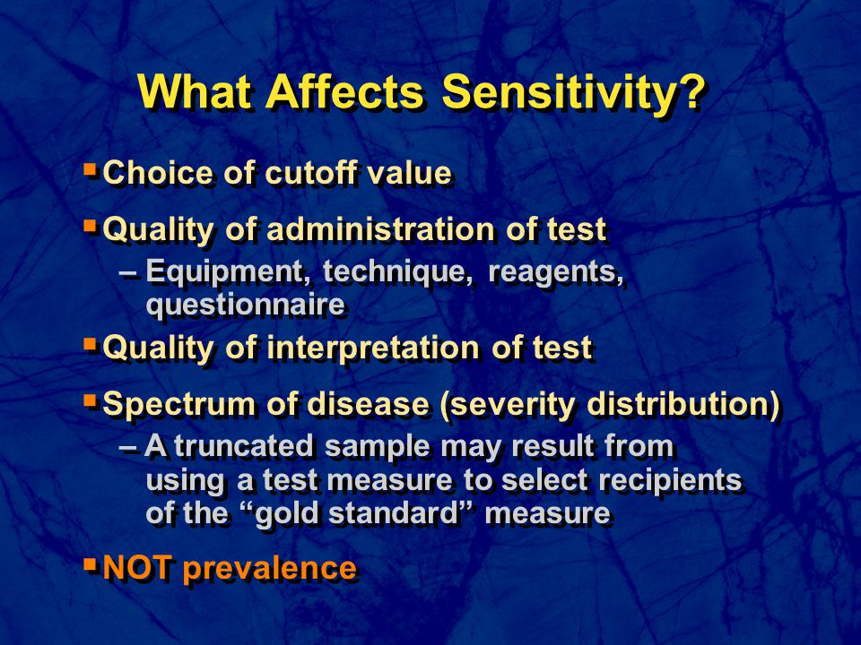  Choice of cutoff value  Quality of administration of test – Equipment, technique, reagents, questionnaire  Quality of interpretation of test  Spectrum of disease (severity distribution) – A truncated sample may result from using a test measure to select recipients of the gold standard measure  NOT prevalence  Choice of cutoff value  Quality of administration of test – Equipment, technique, reagents, questionnaire  Quality of interpretation of test  Spectrum of disease (severity distribution) – A truncated sample may result from using a test measure to select recipients of the gold standard measure  NOT prevalence What Affects Sensitivity