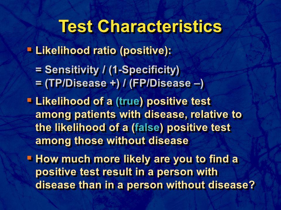 Test Characteristics  Likelihood ratio (positive): = Sensitivity / (1-Specificity) = (TP/Disease +) / (FP/Disease –)  Likelihood of a (true) positiv