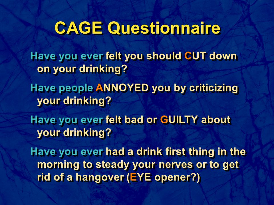 Have you ever felt you should CUT down on your drinking? Have people ANNOYED you by criticizing your drinking? Have you ever felt bad or GUILTY about