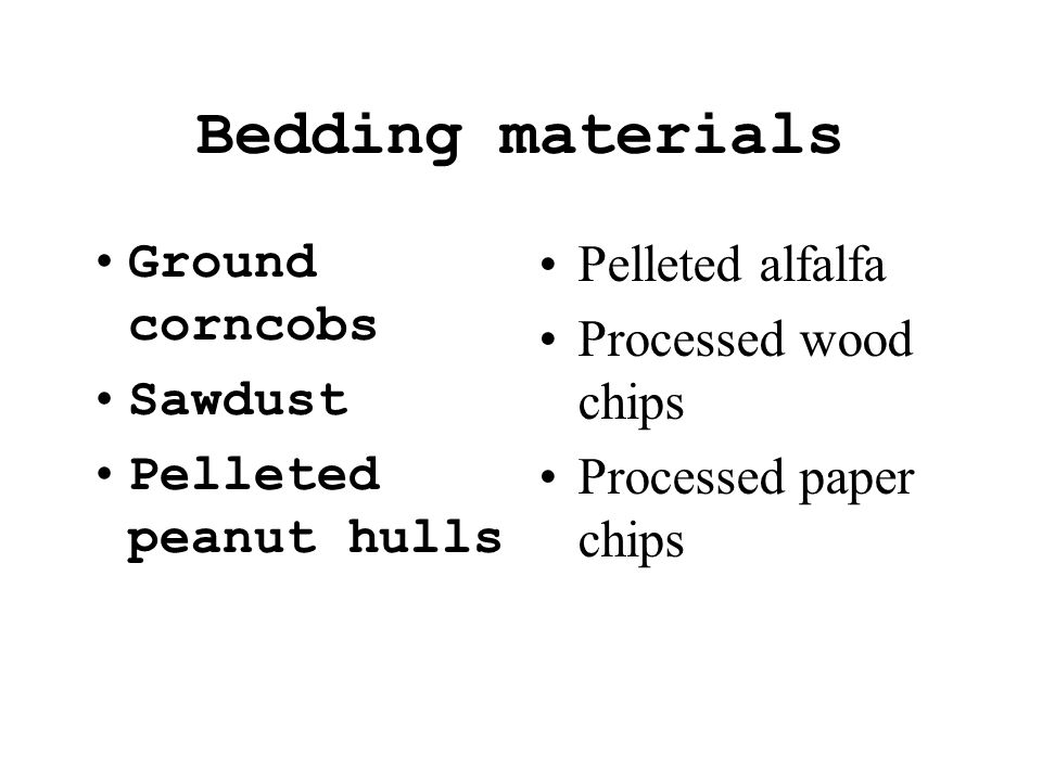 Bedding materials Ground corncobs Sawdust Pelleted peanut hulls Pelleted alfalfa Processed wood chips Processed paper chips