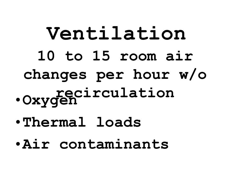 Ventilation Oxygen Thermal loads Air contaminants 10 to 15 room air changes per hour w/o recirculation