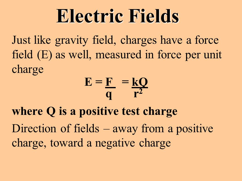 Electric Fields Just like gravity field, charges have a force field (E) as well, measured in force per unit charge E = F = kQ q r 2 where Q is a positive test charge Direction of fields – away from a positive charge, toward a negative charge