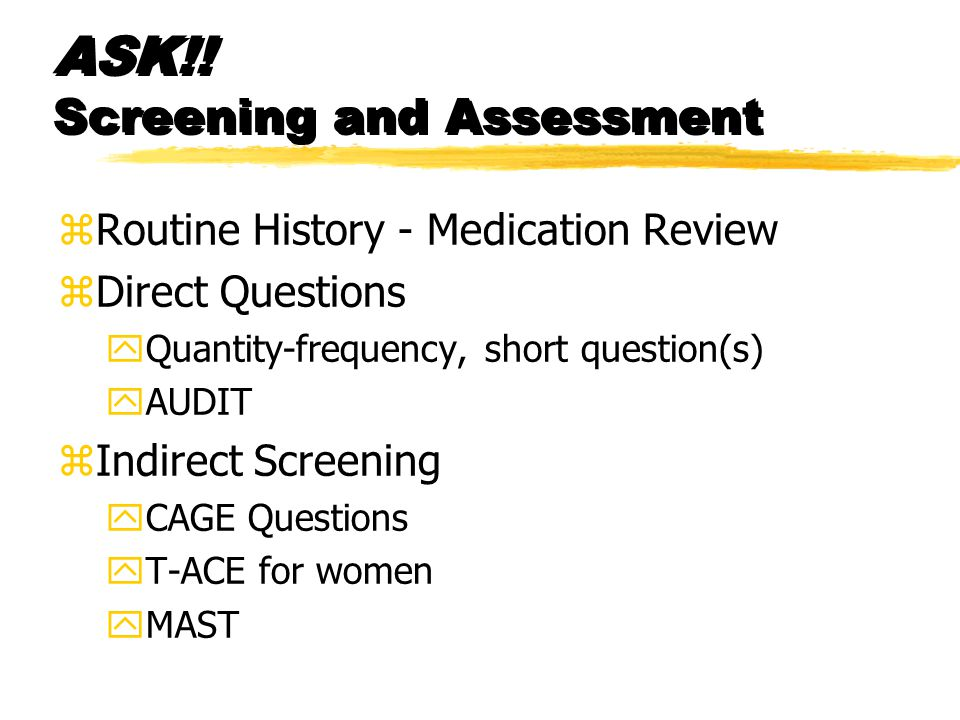 ASK!! Screening and Assessment zRoutine History - Medication Review zDirect Questions yQuantity-frequency, short question(s) yAUDIT zIndirect Screenin