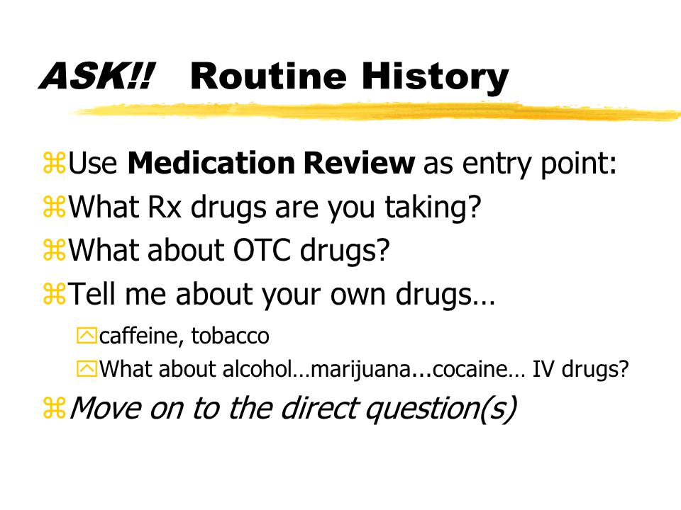 ASK!. Routine History zUse Medication Review as entry point: zWhat Rx drugs are you taking.
