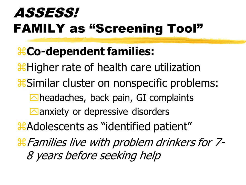 """ASSESS! FAMILY as """"Screening Tool"""" zCo-dependent families: zHigher rate of health care utilization zSimilar cluster on nonspecific problems: yheadache"""