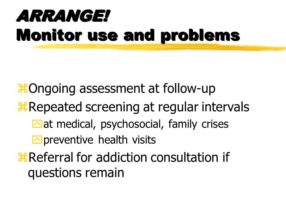ARRANGE! Monitor use and problems zOngoing assessment at follow-up zRepeated screening at regular intervals yat medical, psychosocial, family crises y