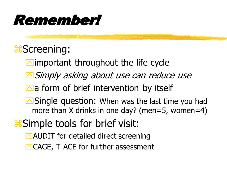 Remember! zScreening: yimportant throughout the life cycle ySimply asking about use can reduce use ya form of brief intervention by itself ySingle que