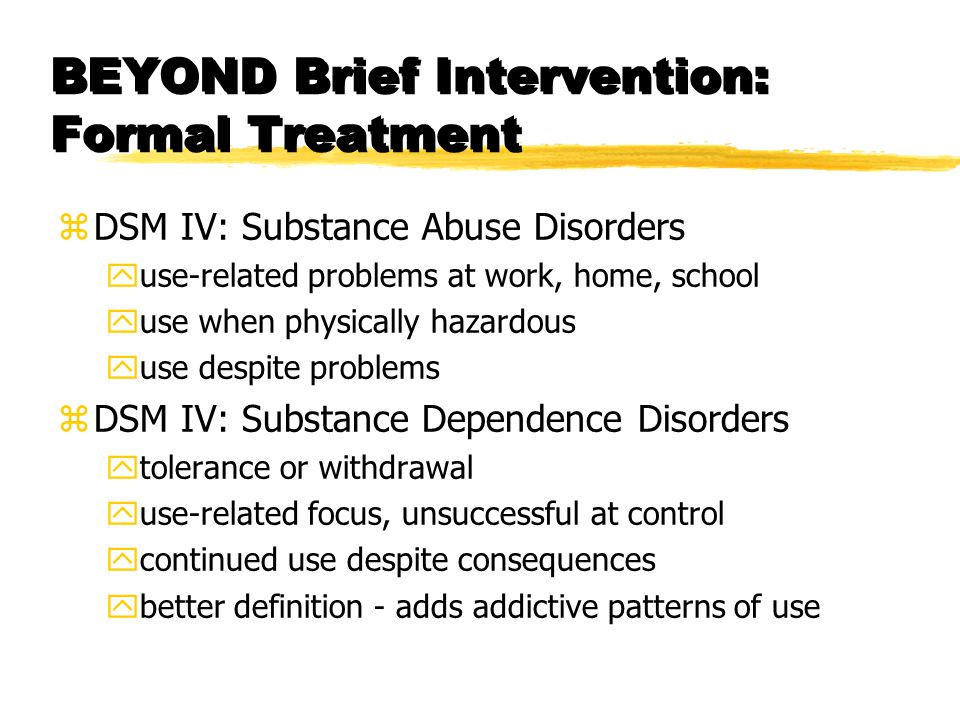 BEYOND Brief Intervention: Formal Treatment zDSM IV: Substance Abuse Disorders yuse-related problems at work, home, school yuse when physically hazardous yuse despite problems zDSM IV: Substance Dependence Disorders ytolerance or withdrawal yuse-related focus, unsuccessful at control ycontinued use despite consequences ybetter definition - adds addictive patterns of use