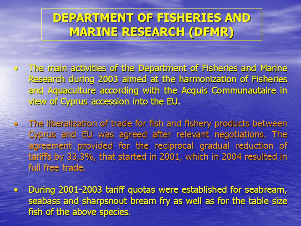 The main activities of the Department of Fisheries and Marine Research during 2003 aimed at the harmonization of Fisheries and Aquaculture according with the Acquis Communautaire in view of Cyprus accession into the EU.The main activities of the Department of Fisheries and Marine Research during 2003 aimed at the harmonization of Fisheries and Aquaculture according with the Acquis Communautaire in view of Cyprus accession into the EU.