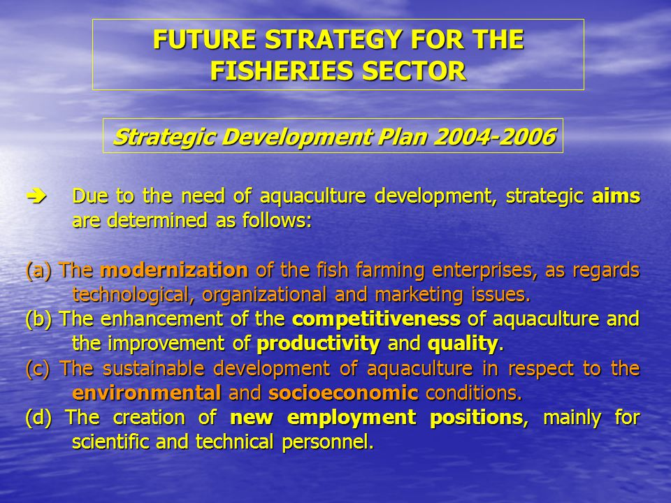  Due to the need of aquaculture development, strategic aims are determined as follows: (a) The modernization of the fish farming enterprises, as regards technological, organizational and marketing issues.
