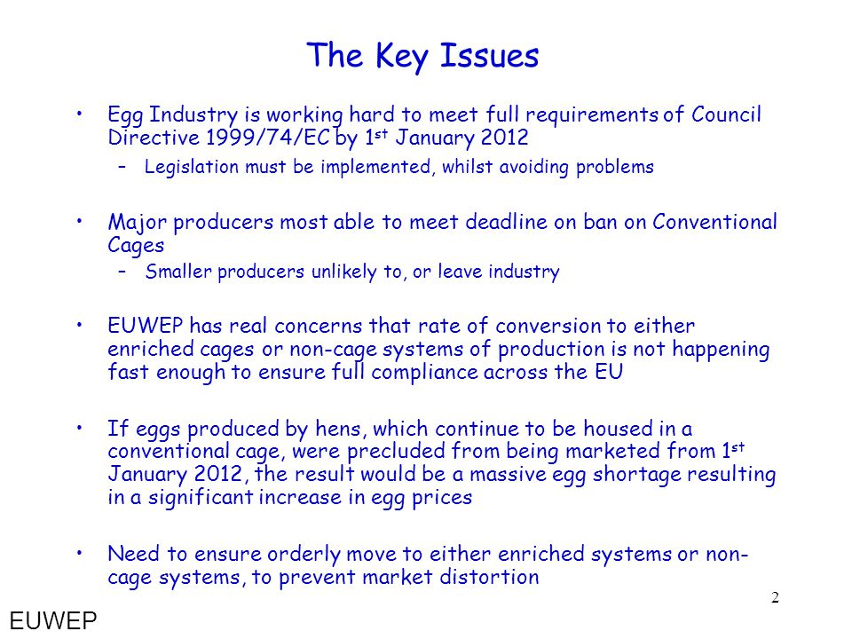 2 The Key Issues Egg Industry is working hard to meet full requirements of Council Directive 1999/74/EC by 1 st January 2012 –Legislation must be implemented, whilst avoiding problems Major producers most able to meet deadline on ban on Conventional Cages –Smaller producers unlikely to, or leave industry EUWEP has real concerns that rate of conversion to either enriched cages or non-cage systems of production is not happening fast enough to ensure full compliance across the EU If eggs produced by hens, which continue to be housed in a conventional cage, were precluded from being marketed from 1 st January 2012, the result would be a massive egg shortage resulting in a significant increase in egg prices Need to ensure orderly move to either enriched systems or non- cage systems, to prevent market distortion EUWEP