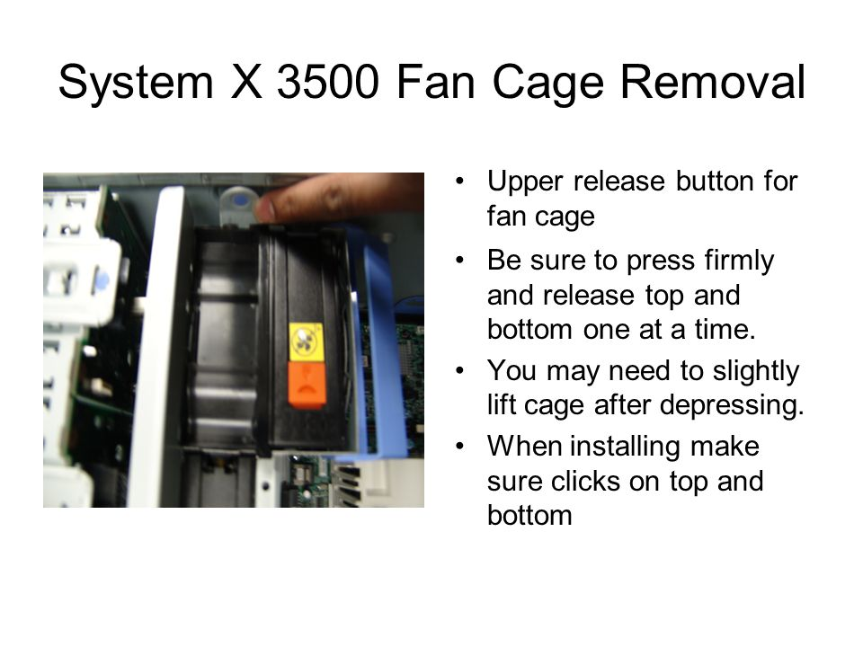 System X 3500 Fan Cage Removal Upper release button for fan cage Be sure to press firmly and release top and bottom one at a time.