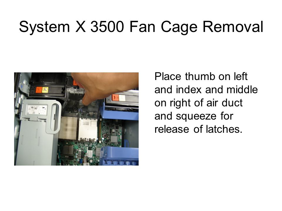 System X 3500 Fan Cage Removal Place thumb on left and index and middle on right of air duct and squeeze for release of latches.