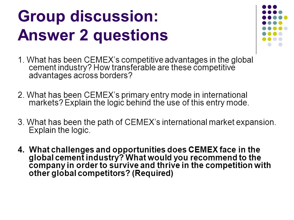 Group discussion: Answer 2 questions 1. What has been CEMEX's competitive advantages in the global cement industry? How transferable are these competi