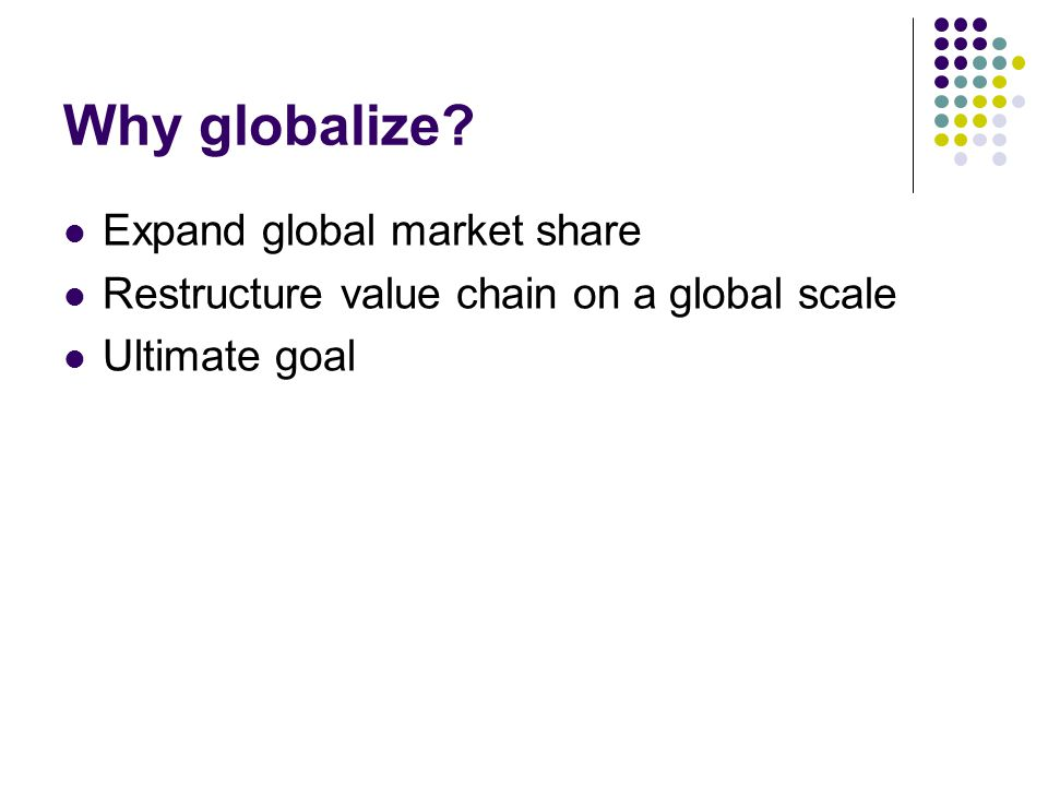 Why globalize? Expand global market share Restructure value chain on a global scale Ultimate goal