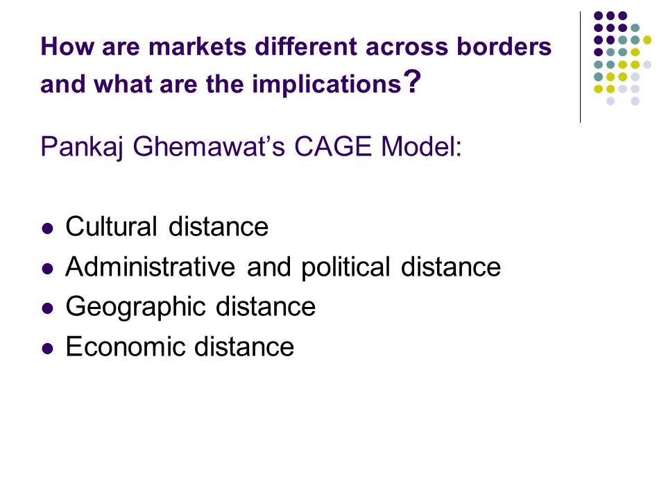How are markets different across borders and what are the implications ? Pankaj Ghemawat's CAGE Model: Cultural distance Administrative and political