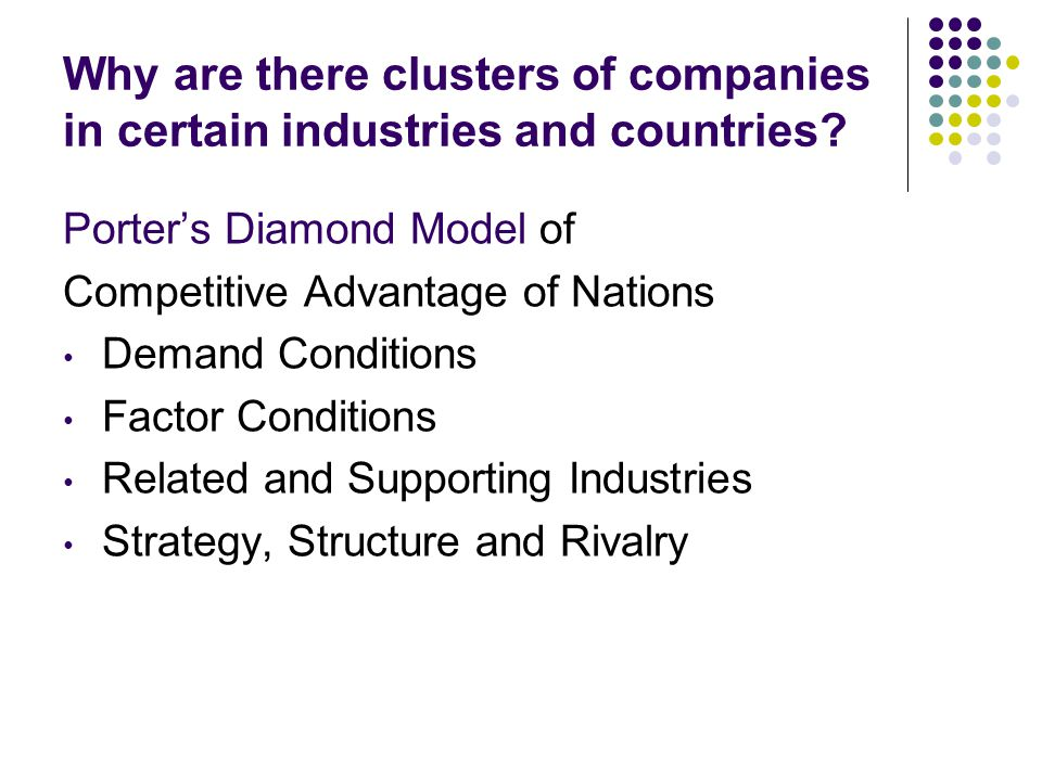 Why are there clusters of companies in certain industries and countries? Porter's Diamond Model of Competitive Advantage of Nations Demand Conditions