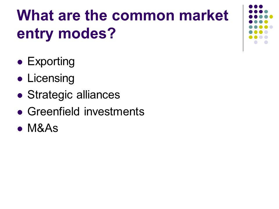 What are the common market entry modes? Exporting Licensing Strategic alliances Greenfield investments M&As