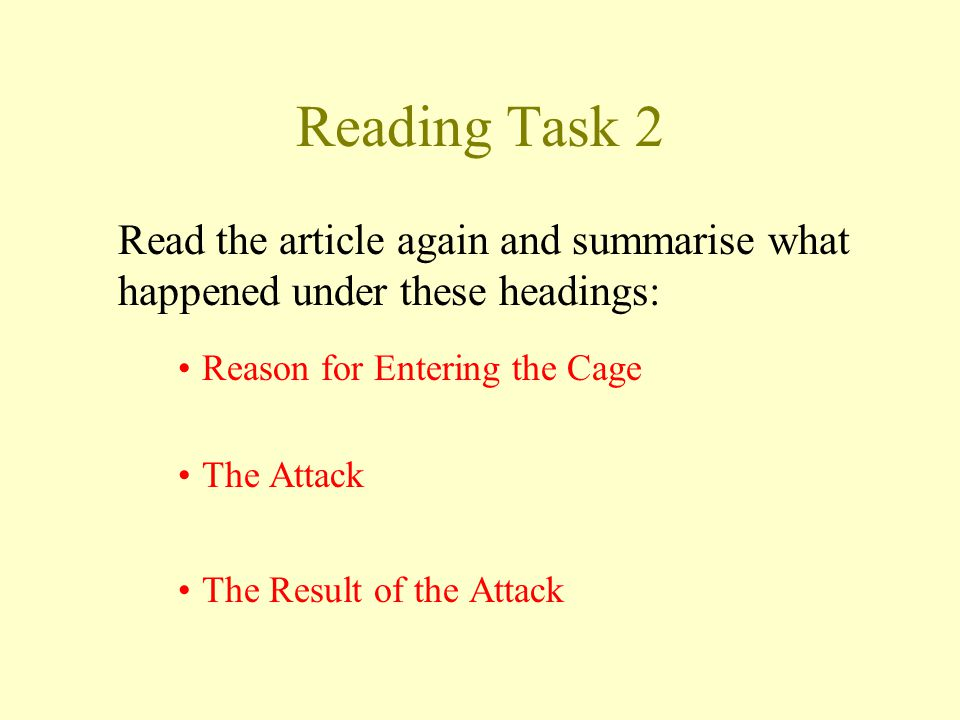 Reading Task 2 Read the article again and summarise what happened under these headings: Reason for Entering the Cage The Attack The Result of the Attack