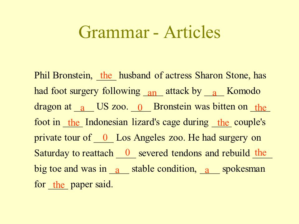 Grammar - Articles Phil Bronstein, ____ husband of actress Sharon Stone, has had foot surgery following ____ attack by ____ Komodo dragon at ____ US zoo.