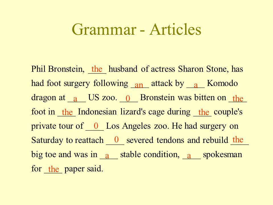 Grammar - Articles Phil Bronstein, ____ husband of actress Sharon Stone, has had foot surgery following ____ attack by ____ Komodo dragon at ____ US zoo.