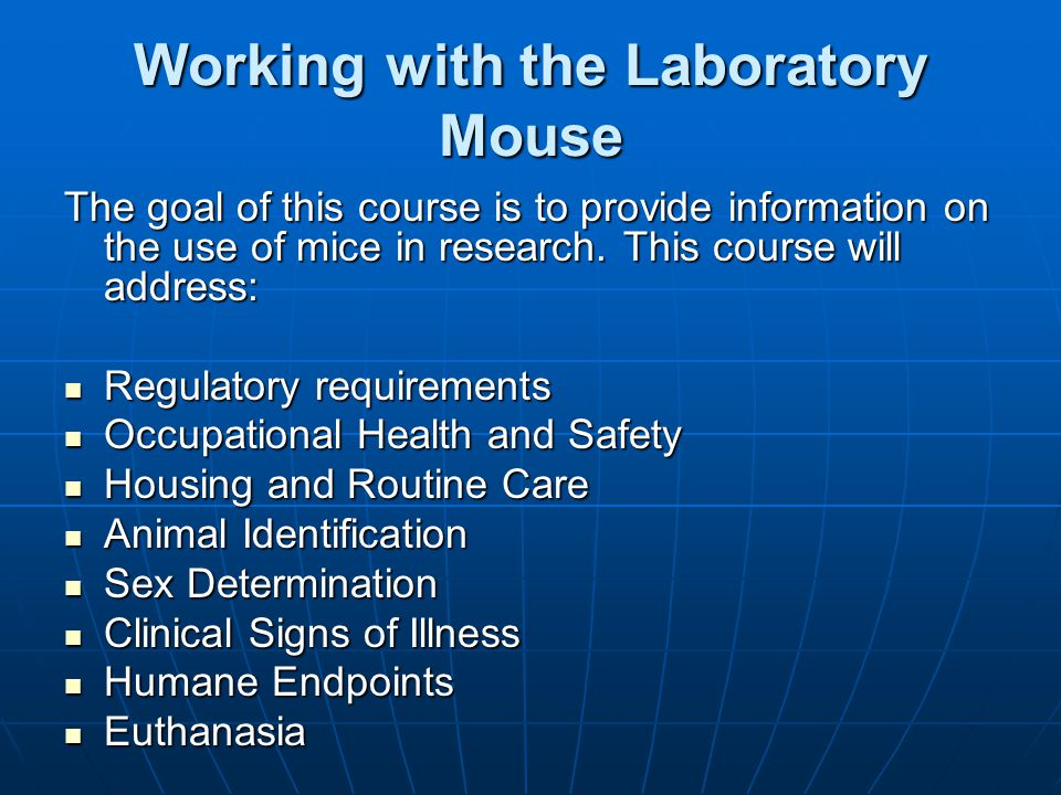 Working with the Laboratory Mouse The goal of this course is to provide information on the use of mice in research. This course will address: Regulato