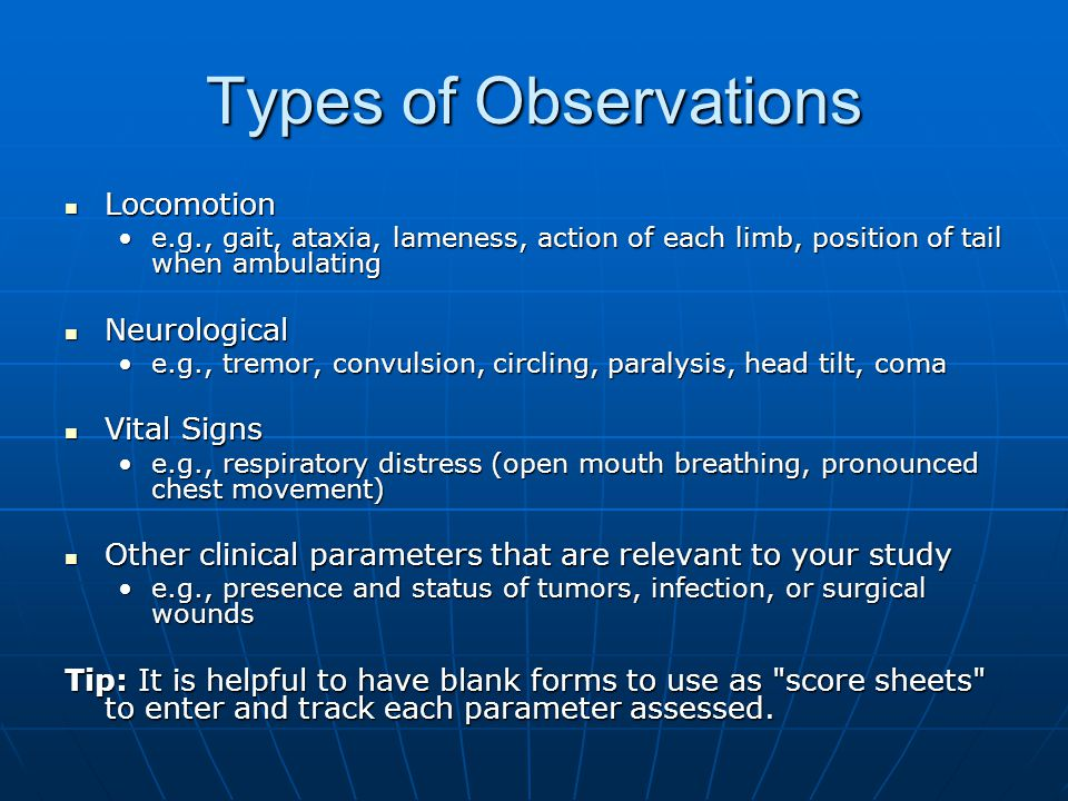 Types of Observations Locomotion Locomotion e.g., gait, ataxia, lameness, action of each limb, position of tail when ambulatinge.g., gait, ataxia, lam