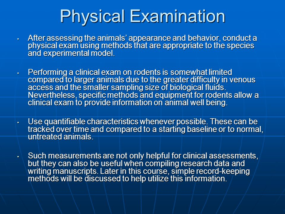 Physical Examination After assessing the animals' appearance and behavior, conduct a physical exam using methods that are appropriate to the species a