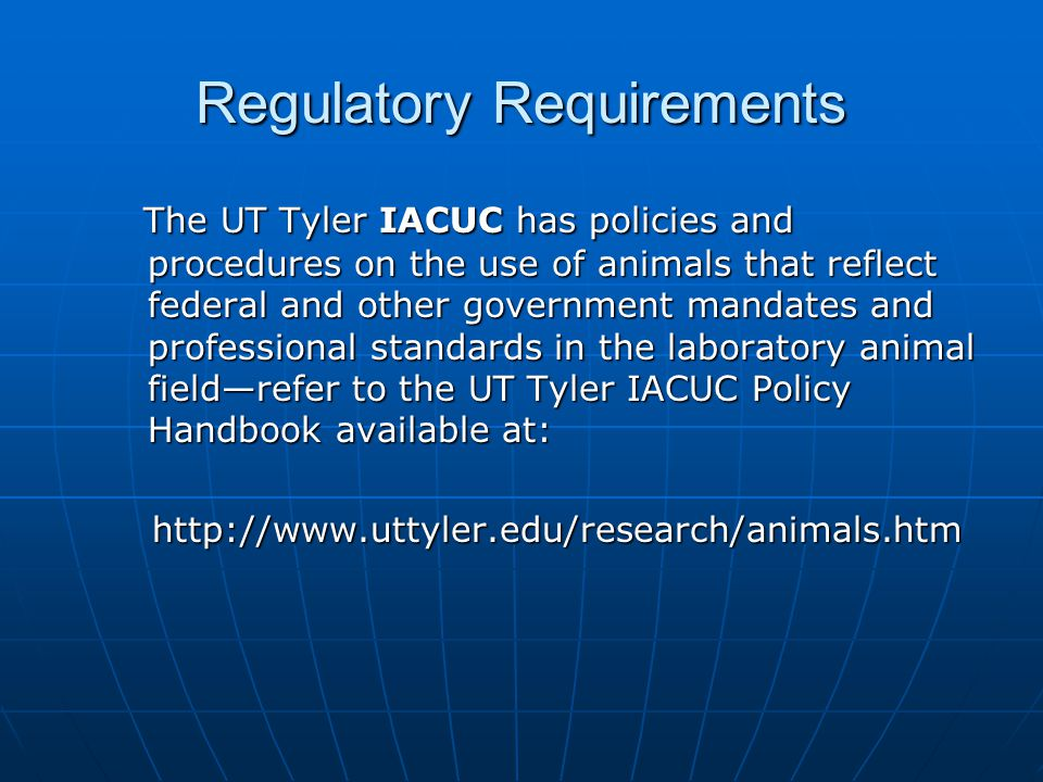 Regulatory Requirements The UT Tyler IACUC has policies and procedures on the use of animals that reflect federal and other government mandates and pr