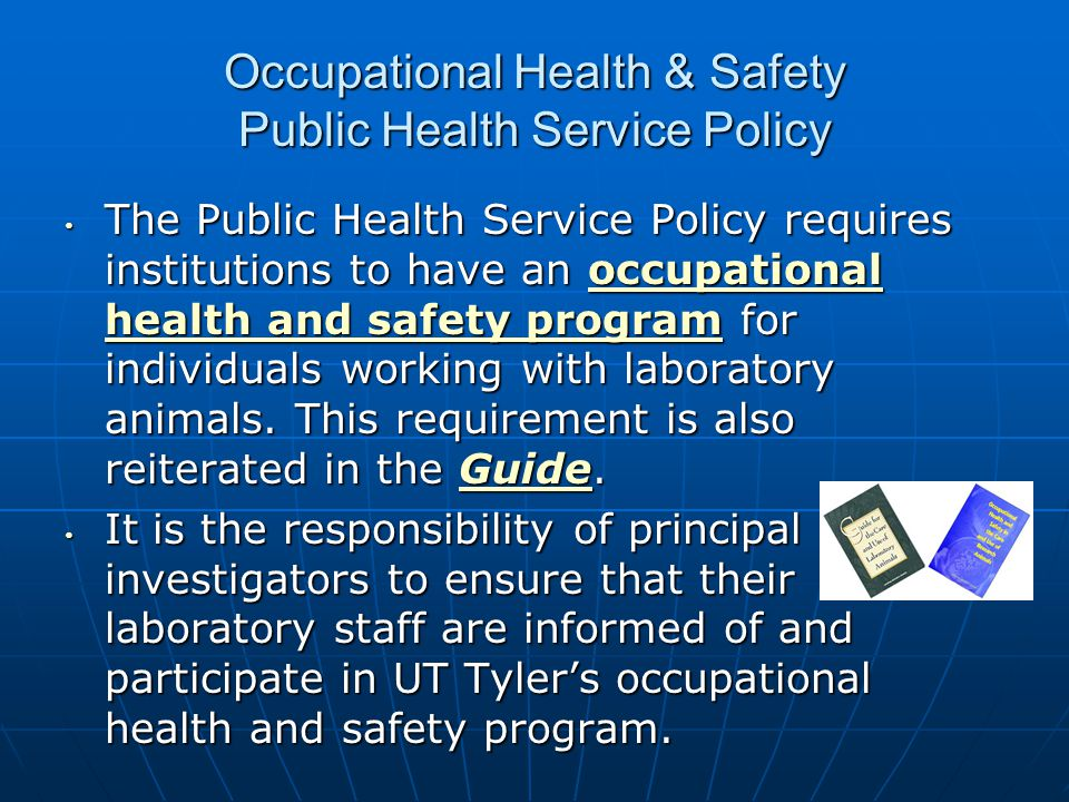 Occupational Health & Safety Public Health Service Policy The Public Health Service Policy requires institutions to have an occupational health and sa