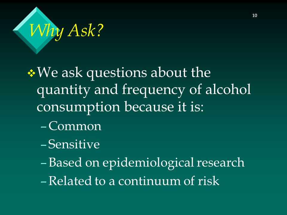 10 Why Ask?  We ask questions about the quantity and frequency of alcohol consumption because it is: –Common –Sensitive –Based on epidemiological res