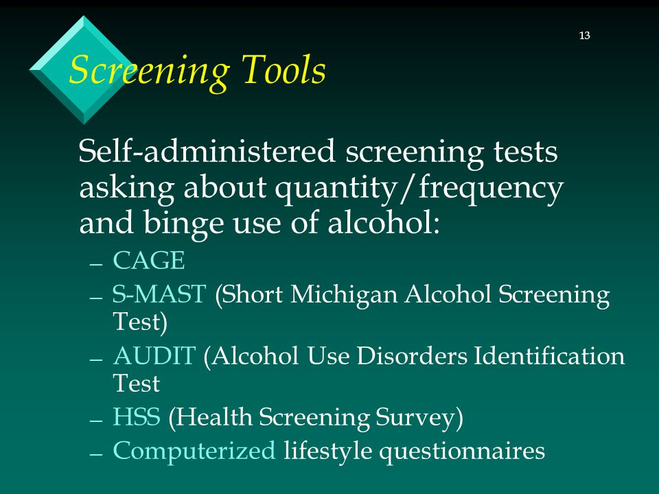 13 Screening Tools Self-administered screening tests asking about quantity/frequency and binge use of alcohol: — CAGE — S-MAST (Short Michigan Alcohol Screening Test) — AUDIT (Alcohol Use Disorders Identification Test — HSS (Health Screening Survey) — Computerized lifestyle questionnaires