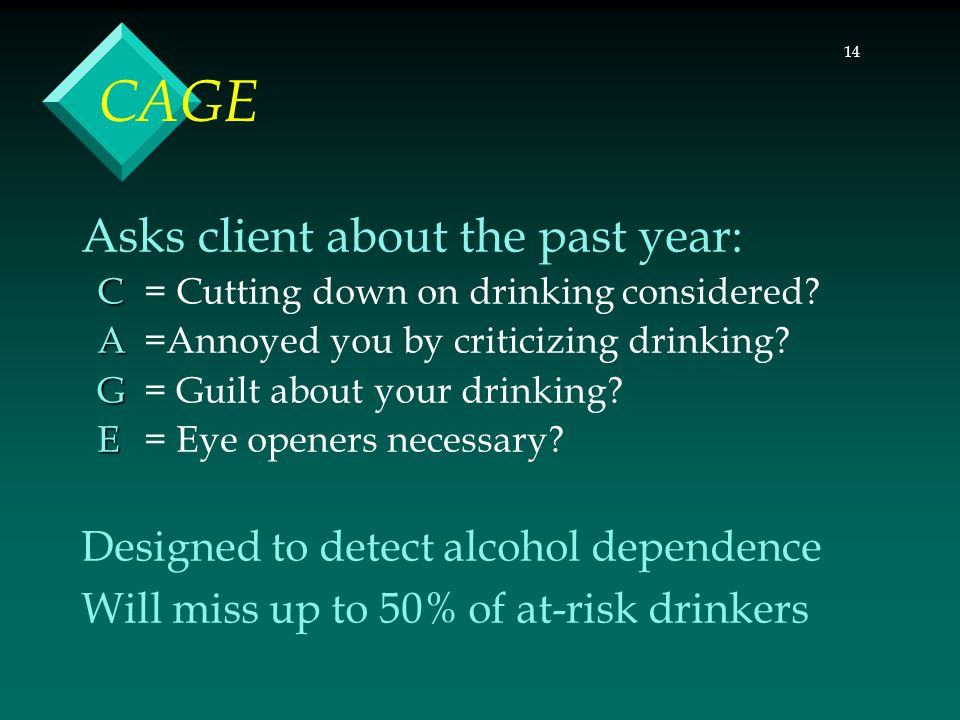 14 CAGE Asks client about the past year: C C = Cutting down on drinking considered.