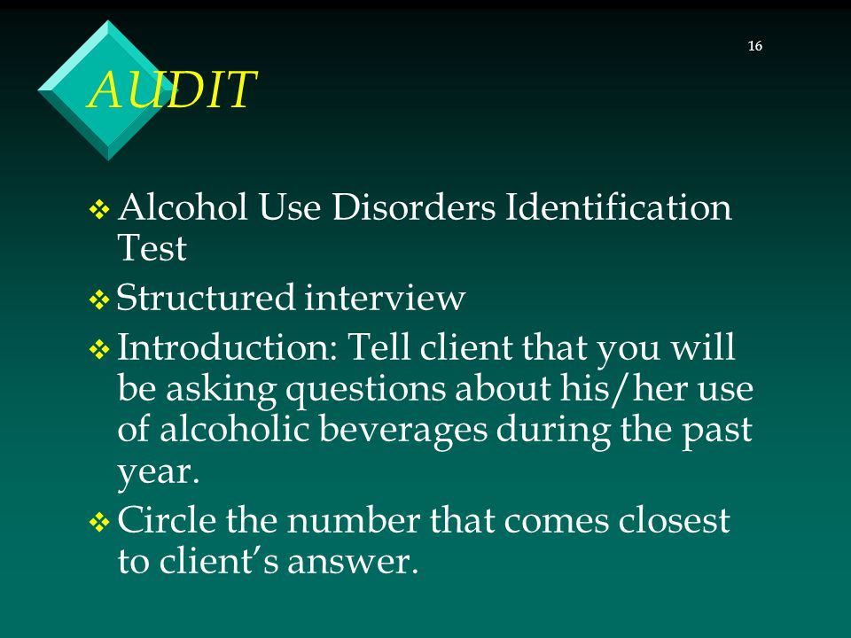 16 AUDIT  Alcohol Use Disorders Identification Test  Structured interview  Introduction: Tell client that you will be asking questions about his/he