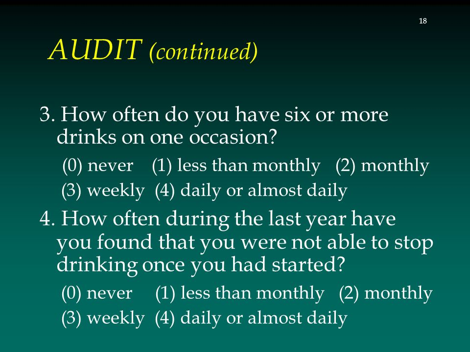 AUDIT (continued) 3. How often do you have six or more drinks on one occasion? (0) never (1) less than monthly (2) monthly (3) weekly (4) daily or alm