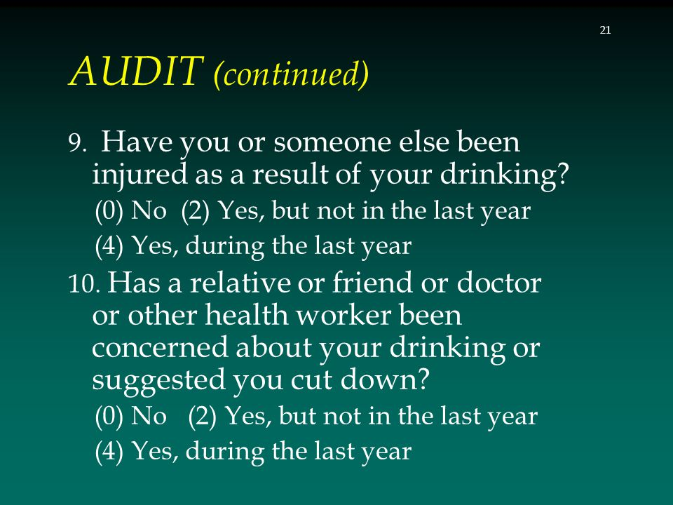 AUDIT (continued) 9. Have you or someone else been injured as a result of your drinking? (0) No (2) Yes, but not in the last year (4) Yes, during the