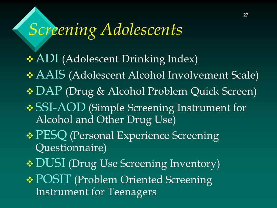 27 Screening Adolescents  ADI (Adolescent Drinking Index)  AAIS (Adolescent Alcohol Involvement Scale)  DAP (Drug & Alcohol Problem Quick Screen)  SSI-AOD (Simple Screening Instrument for Alcohol and Other Drug Use)  PESQ (Personal Experience Screening Questionnaire)  DUSI (Drug Use Screening Inventory)  POSIT (Problem Oriented Screening Instrument for Teenagers