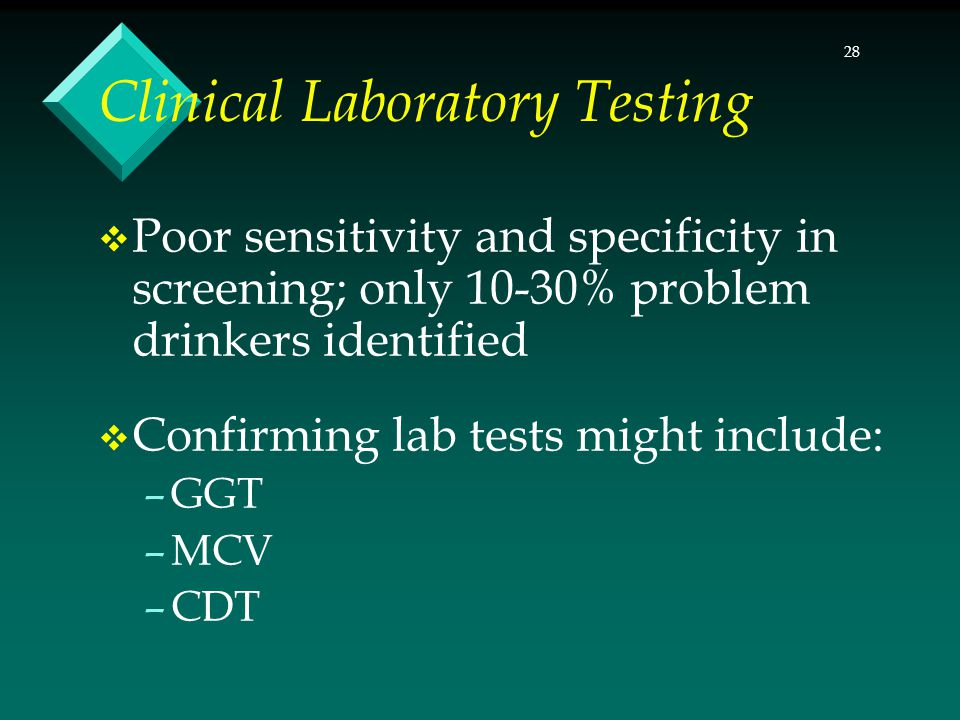 28 Clinical Laboratory Testing  Poor sensitivity and specificity in screening; only 10-30% problem drinkers identified  Confirming lab tests might i