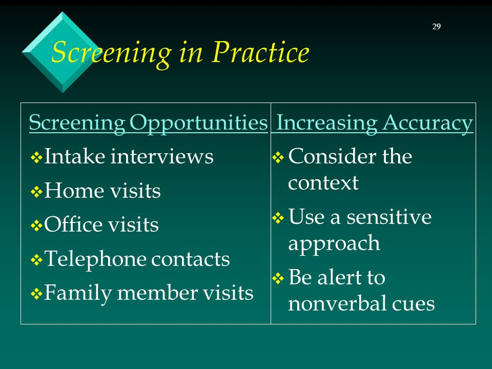 29 Screening in Practice Screening Opportunities  Intake interviews  Home visits  Office visits  Telephone contacts  Family member visits Increas