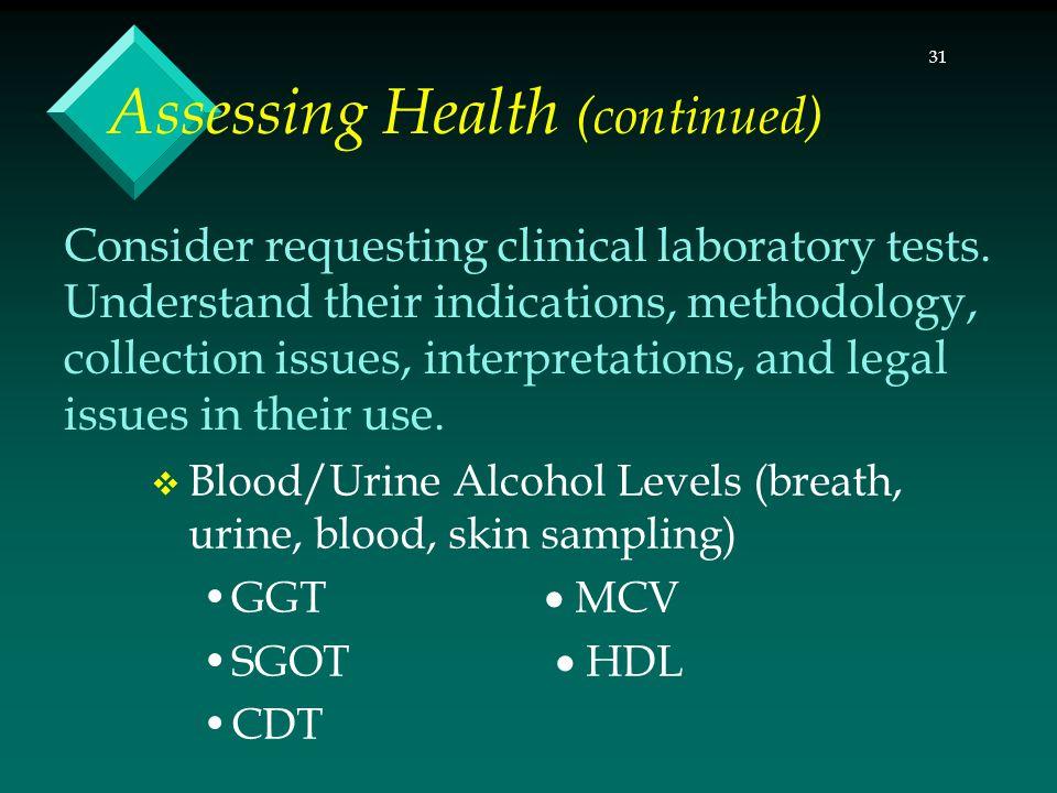 31 Assessing Health (continued)  Blood/Urine Alcohol Levels (breath, urine, blood, skin sampling) GGT  MCV SGOT  HDL CDT Consider requesting clinical laboratory tests.