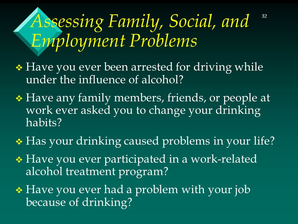 32 Assessing Family, Social, and Employment Problems  Have you ever been arrested for driving while under the influence of alcohol?  Have any family