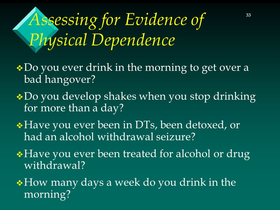 33 Assessing for Evidence of Physical Dependence  Do you ever drink in the morning to get over a bad hangover?  Do you develop shakes when you stop