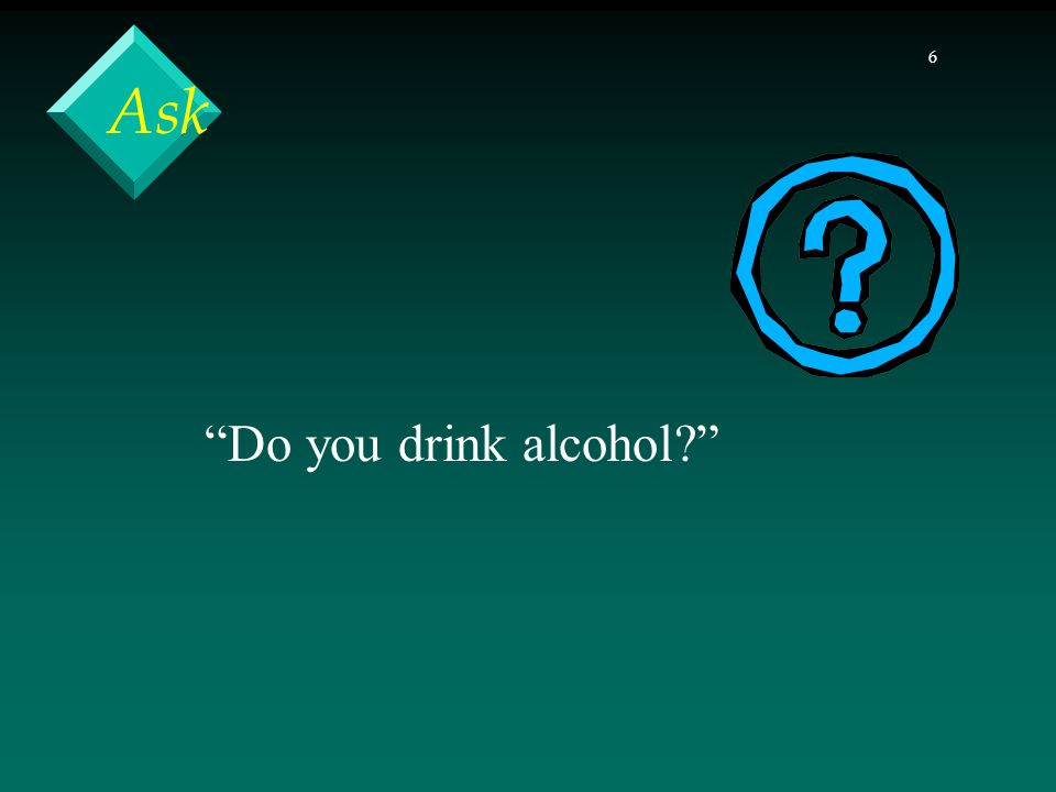 7 Ask On average, how many days a week do you drink?