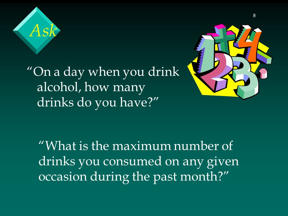 8 Ask On a day when you drink alcohol, how many drinks do you have? What is the maximum number of drinks you consumed on any given occasion during the past month?
