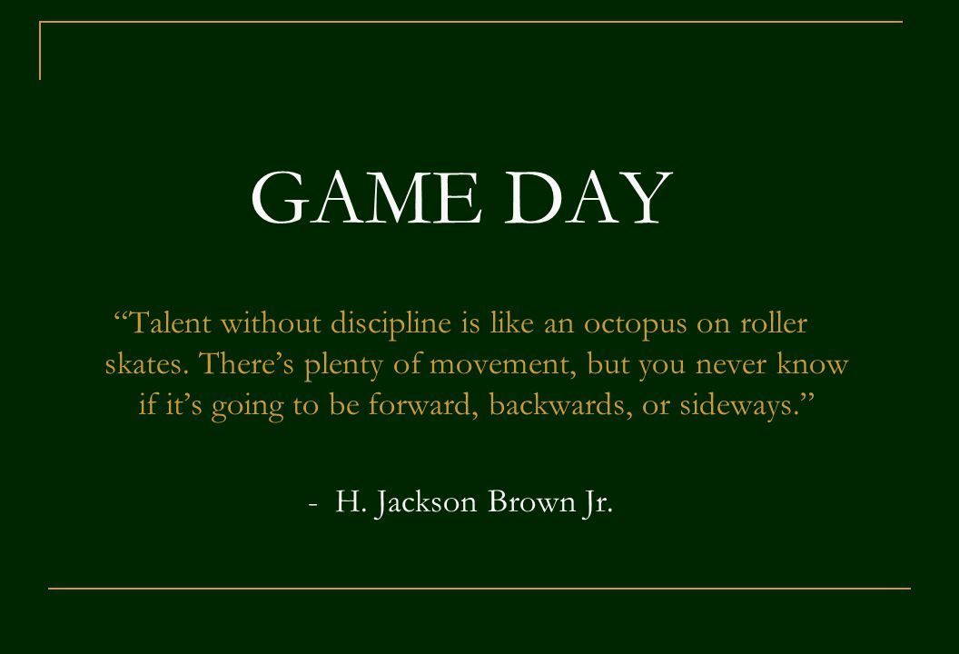 GAME DAY Talent without discipline is like an octopus on roller skates.